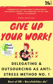 Give up Your Work! Delegating & Outsourcing as Anti-Stress Method No. 1 E-KÖNYV