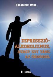 Galambos Imre - Depresszió-Alkoholizmus, avagy egy tánc az ördöggel E-KÖNYV