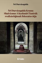 Durvāsapāda Śrī - Śri Durvāsapāda Krama Shaivizmus A Kashmiri Tantrák realizációjának fokozatos útja E-KÖNYV