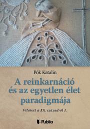 Pók Katalin - A reinkarnáció és az egyetlen élet paradigmája E-KÖNYV