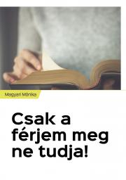 Magyari Mónika - Csak a férjem meg ne tudja! E-KÖNYV