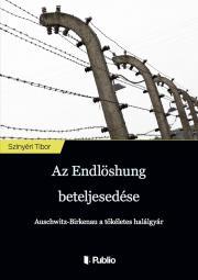 Szinyéri Tibor - Az Endlösung beteljesedése E-KÖNYV