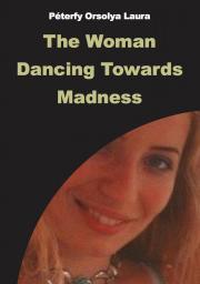 Péterfy Orsolya Laura - The Woman Dancing Towards Madness E-KÖNYV