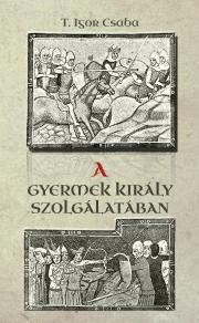 T.Igor Csaba - A gyermek király szolgálatában E-KÖNYV
