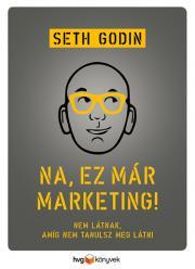 Godin Seth - Na, ez már marketing! - Nem látnak, amíg nem tanulsz meg látni E-KÖNYV