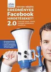 Lévai Richárd - Hogyan készíts eredményes Facebook-hirdetéseket? 2.0 E-KÖNYV