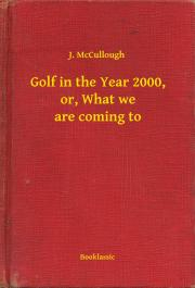 McCullough J. - Golf in the Year 2000, or, What we are coming to E-KÖNYV