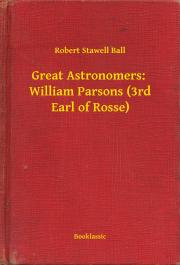 Ball Robert Stawell - Great Astronomers:  William Parsons (3rd Earl of Rosse) E-KÖNYV
