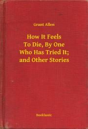 How It Feels To Die, By One Who Has Tried It; and Other Stories E-KÖNYV