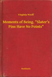 "Woolf Virginia - Moments of Being. ""Slater's Pins Have No Points"" E-KÖNYV"