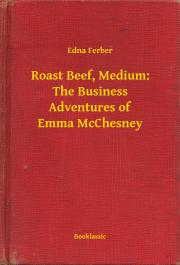 Ferber Edna - Roast Beef, Medium: The Business Adventures of Emma McChesney E-KÖNYV