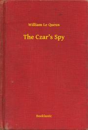 Queux William Le - The Czar's Spy E-KÖNYV