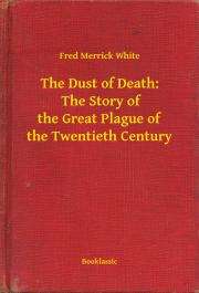 White Fred Merrick - The Dust of Death:  The Story of the Great Plague of the Twentieth Century E-KÖNYV