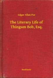 Poe Edgar Allan - The Literary Life of Thingum Bob, Esq. E-KÖNYV