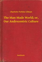 The Man-Made World; or, Our Androcentric Culture E-KÖNYV