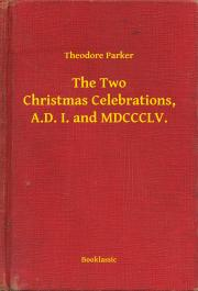Parker Theodore - The Two Christmas Celebrations, A.D. I. and MDCCCLV. E-KÖNYV