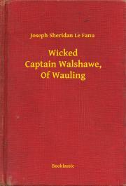 Sheridan Le Fanu Joseph - Wicked Captain Walshawe, Of Wauling E-KÖNYV