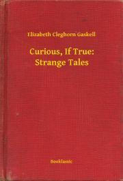 Gaskell Elizabeth Cleghorn - Curious, If True: Strange Tales E-KÖNYV