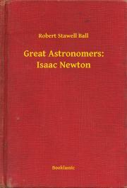 Ball Robert Stawell - Great Astronomers: Isaac Newton E-KÖNYV