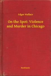 Wallace Edgar - On the Spot: Violence and Murder in Chicago E-KÖNYV
