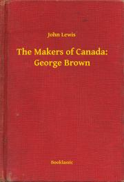 Lewis John - The Makers of Canada: George Brown E-KÖNYV